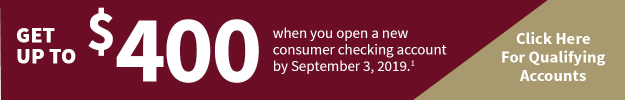 Get up to $400 when you open a new consumer checking account by September 3, 2019. Click here for qualifying accounts.
